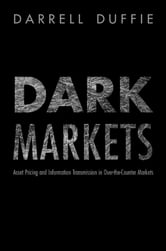 Dark Markets - Asset Pricing and Information Transmission in Over-the-Counter Markets ebook by Darrell Duffie