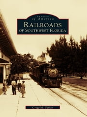 Railroads of Southwest Florida ebook by Gregg M. Turner