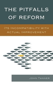 The Pitfalls of Reform - Its Incompatibility with Actual Improvement ebook by John Tanner