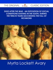 Dixie After the War - An Exposition of Social Conditions Existing in the South, During the Twelve Years Succeeding the Fall of Richmond - The Original Classic Edition ebook by Myrta Lockett Avary