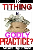 Is Tithing A Godly Practice? ebook by Sesan Oguntade
