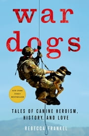 War Dogs - Tales of Canine Heroism, History, and Love ebook by Rebecca Frankel,Thomas E. Ricks