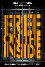 Free on the Inside - God's Grace in Unexpected Places ebook by Martin Tuson,Robb Alcorn