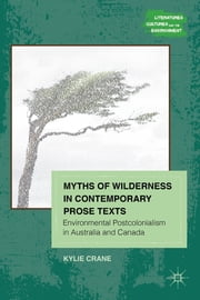Myths of Wilderness in Contemporary Narratives - Environmental Postcolonialism in Australia and Canada ebook by Kylie Crane
