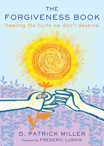 The Forgiveness Book - Healing the Hurts We Don't Deserve ebook by D. Patrick Miller