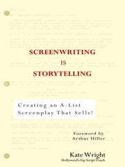 Screenwriting is Storytelling - Creating an A-List Screenplay that Sells! ebook by Kate Wright, Arthur Hiller