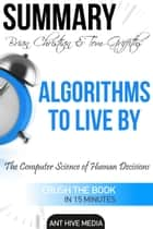 Brian Christian & Tom Griffiths' Algorithms to Live By: The Computer Science of Human Decisions | Summary ebook by Ant Hive Media