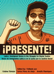 Presente! - Latin@ Immigrant Voices in the Struggle for Racial Justice / Voces Inmigranted Latin@s en la Lucha por la Justicia Racial ebook by Cristina Tzintzún,Juan González,Arnulfo Manríquez,Carlos Pérez de Alejo