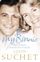 My Bonnie: How dementia stole the love of my life ebook by John Suchet