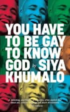 You Have to Be Gay to Know God ebook by Siya Khumalo