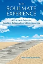 The Soulmate Experience - A Practical Guide to Creating Extraordinary Relationshi ebook by Mali Apple, Joe Dunn