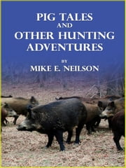 Pig Tales and Other Hunting Adventures ebook by Mike E. Neilson