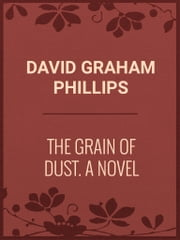 The Grain of Dust: A Novel ebook by David Graham Phillips