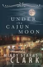 Under the Cajun Moon ebook by Mindy Starns Clark