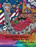 Kermit the Hermit - Quest for the Coffee Cake ebook by Shawn Smith