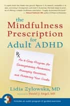 The Mindfulness Prescription for Adult ADHD: An 8-Step Program for Strengthening Attention, Managing Emotions, and Achieving Your Goals ebook by Lidia Zylowska, MD,Dr. Daniel Siegel