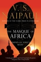 The Masque of Africa - Glimpses of African Belief ebook by V. S. Naipaul