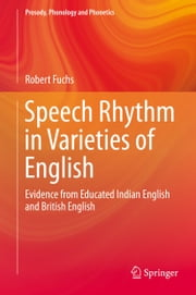 Speech Rhythm in Varieties of English - Evidence from Educated Indian English and British English ebook by Robert Fuchs