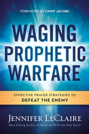 Waging Prophetic Warfare - Effective Prayer Strategies to Defeat the Enemy ebook by Jennifer LeClaire