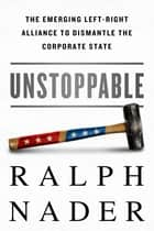 Unstoppable - The Emerging Left-Right Alliance to Dismantle the Corporate State ebook by Ralph Nader