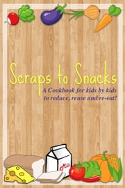 Scraps to Snacks: A Cookbook for Kids by Kids to Reduce, Reuse, and Re-Eat ebook by Lightsabers Phoenix Squadron Kids