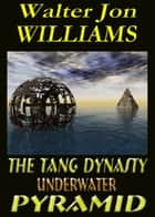 The Tang Dynasty Underwater Pyramid ebook by Walter Jon Williams