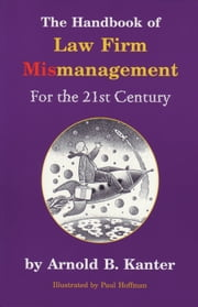 The Handbook of Law Firm Mismanagement for the 21st Century ebook by Arnold B. Kanter, Paul Hoffman