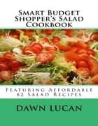 Smart Budget Shopper's Salad Cookbook: Featuring 82 Affordable Recipes ebook by Dawn Lucan