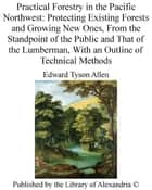 Practical Forestry in The Pacific Northwest: Protecting Existing Forests and Growing New Ones, From The Standpoint of The Public and That of The Lumberman, With an Outline of Technical Methods ebook by Edward Tyson Allen