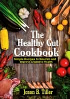 The Healthy Gut Cookbook - Simple Recipes To Nourish and Improve Digestive Health ebook by Jason B. Tiller