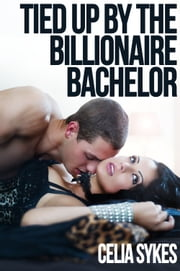 Tied Up by the Billionaire Bachelor - An Erotic Romance ebook by Celia Sykes