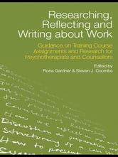 Researching, Reflecting and Writing about Work - Guidance on Training Course Assignments and Research for Psychotherapists and Counsellors ebook by