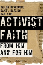 Activist Faith - From Him and For Him ebook by Dillon Burroughs,Daniel Darling,Daniel King