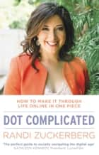 Dot Complicated - How to Make it Through Life Online in One Piece ebook by Randi Zuckerberg