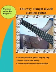 This way I taught myself classical guitar ebook by Tirso Jose Alecoy