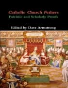 Catholic Church Fathers: Patristic and Scholarly Proofs ebook by Dave Armstrong