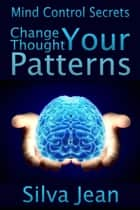 Change Your Thought Patterns ebook by Silva  Jean