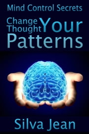 Change Your Thought Patterns - Mind Control Secrets ebook by Silva  Jean