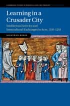 Learning in a Crusader City - Intellectual Activity and Intercultural Exchanges in Acre, 1191–1291 ebook by Jonathan Rubin