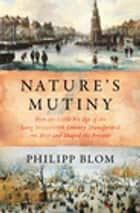 Nature's Mutiny: How the Little Ice Age of the Long Seventeenth Century Transformed the West and Shaped the Present ebook by Philipp Blom