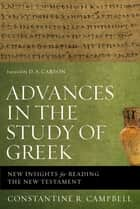 Advances in the Study of Greek - New Insights for Reading the New Testament ebook by Constantine R. Campbell, D. A. Carson