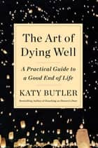 The Art of Dying Well - A Practical Guide to a Good End of Life eBook by Katy Butler