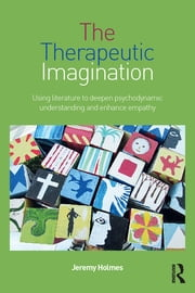 The Therapeutic Imagination - Using literature to deepen psychodynamic understanding and enhance empathy ebook by Jeremy Holmes
