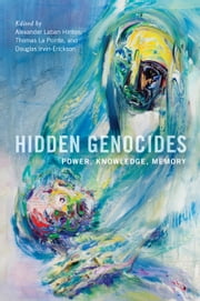 Hidden Genocides - Power, Knowledge, Memory ebook by Professor Alexander Laban Hinton,Thomas La Pointe,Douglas Irvin-Erickson,A. Dirk Moses,Elisa von Joeden-Forgey,Daniel Feierstein,Donna-Lee Frieze,Mato Nunpa,Walter Richmond,Adam Jones,Professor Alexander Laban Hinton,Hannibal Travis,Krista Hegburg