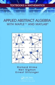Applied Abstract Algebra with MapleTM and MATLAB®, Third Edition: A Maple and MATLAB Approach, Third Edition ebook by Klima, Richard