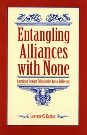 Entangling Alliances with None - American Foreign Policy in the Age of Jefferson ebook by Lawrence S. Kaplan