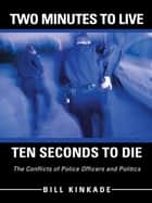 Two Minutes to Live—Ten Seconds to Die - The Conflicts of Police Officers and Politics ebook by Bill Kinkade