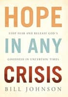 HOPE in Any Crisis - Stop Fear and Release God's Goodness In Uncertain Times ebook by Bill Johnson