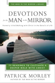 Devotions for the Man in the Mirror - 75 Readings to Cultivate a Deeper Walk with Christ ebook by Patrick Morley