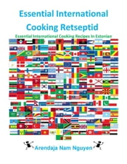 Essential International Cooking Retseptid - Essential International Cooking Recipes In Estonian ebook by Nam Nguyen